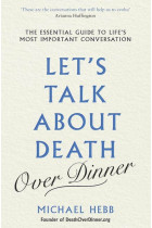 Купити - Книжки - Let's Talk about Death (over Dinner). The Essential Guide to Life's Most Important Conversation
