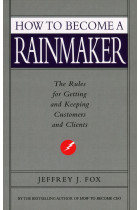 How to Become a Rainmaker. The Rules for Getting and Keeping Customers and Clients