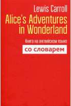 Купить - Книги - Alice`s Adventures in Wonderland. Книга на английском языке со словарём