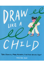 Купити - Книжки - Draw Like a Child. Take Chances, Make Mistakes, Find Your Artistic Style!