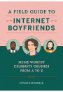 Купить - A Field Guide to Internet Boyfriends. Meme-Worthy Celebrity Crushes from A to Z