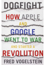 Купить - Dogfight: How Apple and Google Went to War and Started a Revolution