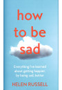 Купить - How to be Sad. Everything I'Ve Learned About Getting Happier, by Being Sad, Better