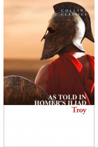 Troy. The Epic Battle as Told in Homer's Iliad